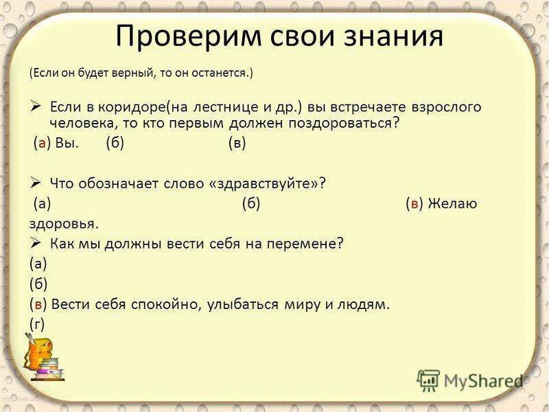 Проверим свои знания (Если он будет верный, то он останется.) Если в коридоре(на лестнице и др.) вы встречаете взрослого человека, то кто первым должен поздороваться? (а) Вы. (б) (в) Что обозначает слово «здравствуйте»? (а) (б) (в) Желаю здоровья. Ка