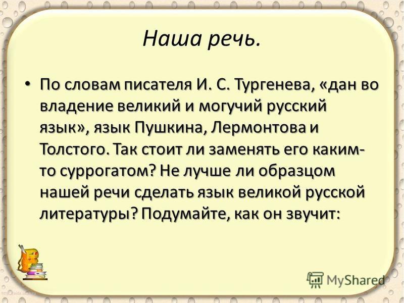 Наша речь. По словам писателя И. С. Тургенева, «дан во владение великий и могучий русский язык», язык Пушкина, Лермонтова и Толстого. Так стоит ли заменять его каким- то суррогатом? Не лучше ли образцом нашей речи сделать язык великой русской литерат
