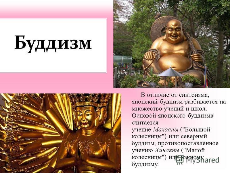 Буддизм В отличие от синтоизма, японский буддизм разбивается на множество учений и школ. Основой японского буддизма считается учение Махаяны (