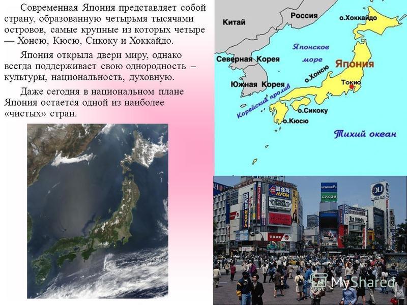 Современная Япония представляет собой страну, образованную четырьмя тысячами островов, самые крупные из которых четыре Хонсю, Кюсю, Сикоку и Хоккайдо. Япония открыла двери миру, однако всегда поддерживает свою однородность – культуры, национальность,