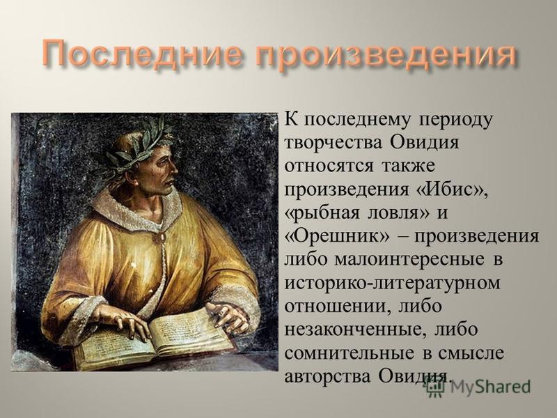 К последнему периоду творчества Овидия относятся также произведения « Ибис », « рыбная ловля » и « Орешник » – произведения либо малоинтересные в историко - литературном отношении, либо незаконченные, либо сомнительные в смысле авторства Овидия.