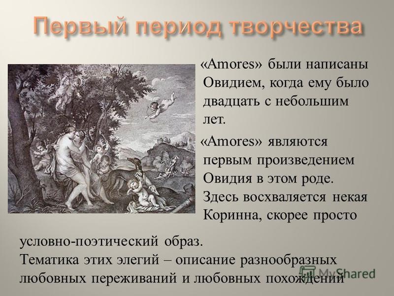 «Amores» были написаны Овидием, когда ему было двадцать с небольшим лет. «Amores» являются первым произведением Овидия в этом роде. Здесь восхваляется некая Коринна, скорее просто условно - поэтический образ. Тематика этих элегий – описание разнообра