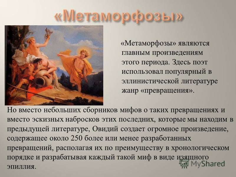 « Метаморфозы » являются главным произведениям этого периода. Здесь поэт использовал популярный в эллинистической литературе жанр « превращения ». Но вместо небольших сборников мифов о таких превращениях и вместо эскизных набросков этих последних, ко