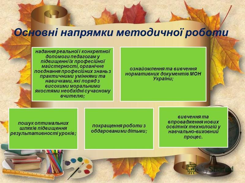 Основні напрямки методичної роботи надання реальної і конкретної допомоги педагогам у підвищенні їх професійної майстерності, органічне поєднання професійних знань з практичними уміннями та навичками, які поряд з високими моральними якостями необхідн