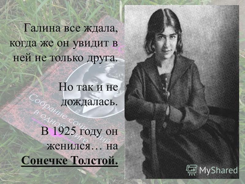 Так беззаветно, как любила Галина Бениславская, редко любят. Есенин считал ее самым близким другом, но не видел в ней женщину. Ну чего ему не хватало?! Стройная, зеленоглазая, косы чуть не до полу, а он не замечал этого, о своих чувствах к другим рас