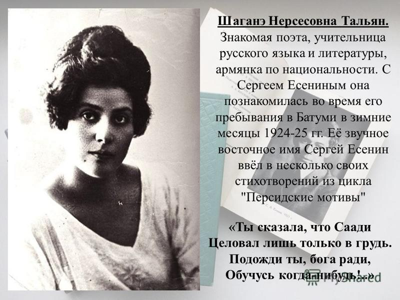 Одним из высших достижений любовной лирики Есенина является его знаменитый цикл «Персидские мотивы». Этот цикл был написан в 1924-1925 годах. В нем отразились впечатления от поездки поэта в Азербайджан. Входящие в цикл стихотворения («Шаганэ ты моя,