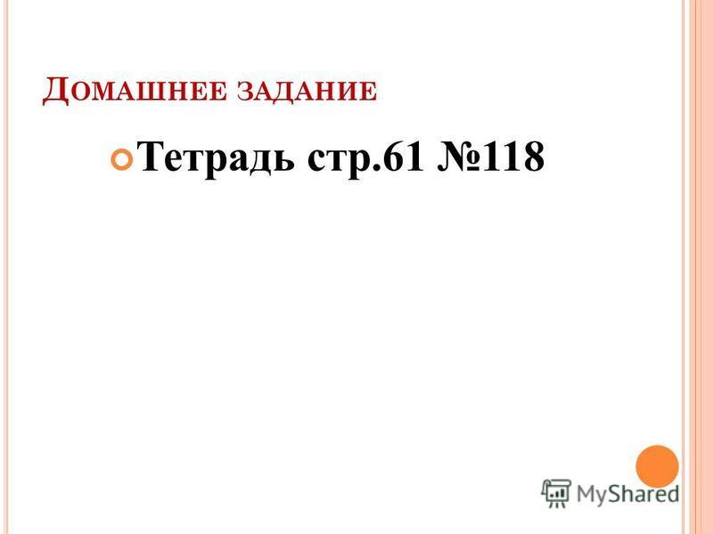 Д ОМАШНЕЕ ЗАДАНИЕ Тетрадь стр.61 118