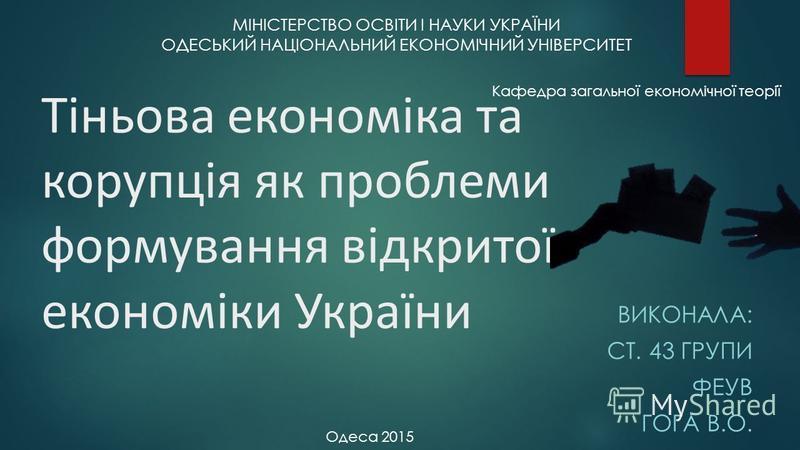 Тіньова економіка та корупція як проблеми формування відкритої економіки України ВИКОНАЛА: СТ. 43 ГРУПИ ФЕУВ ГОГА В.О. МІНІСТЕРСТВО ОСВІТИ І НАУКИ УКРАЇНИ ОДЕСЬКИЙ НАЦІОНАЛЬНИЙ ЕКОНОМІЧНИЙ УНІВЕРСИТЕТ Кафедра загальної економічної теорії Одеса 2015
