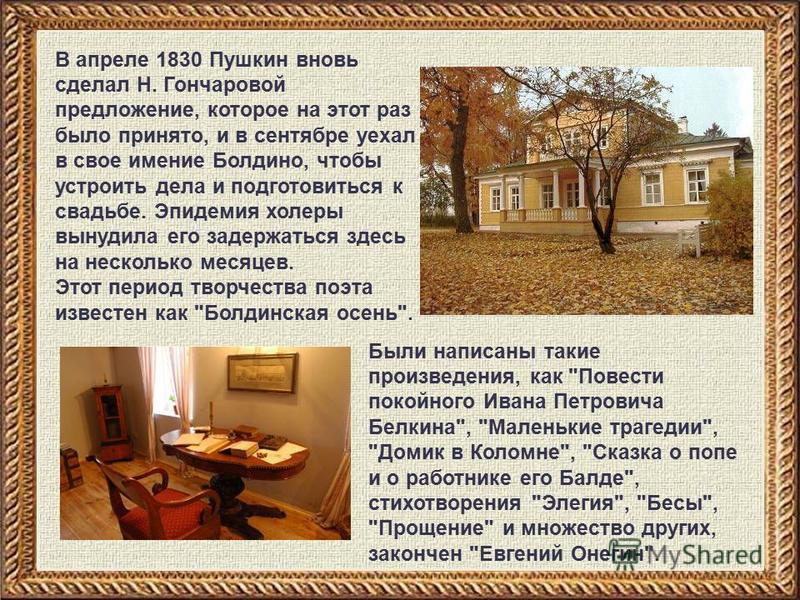 В апреле 1830 Пушкин вновь сделал Н. Гончаровой предложение, которое на этот раз было принято, и в сентябре уехал в свое имение Болдино, чтобы устроить дела и подготовиться к свадьбе. Эпидемия холеры вынудила его задержаться здесь на несколько месяце