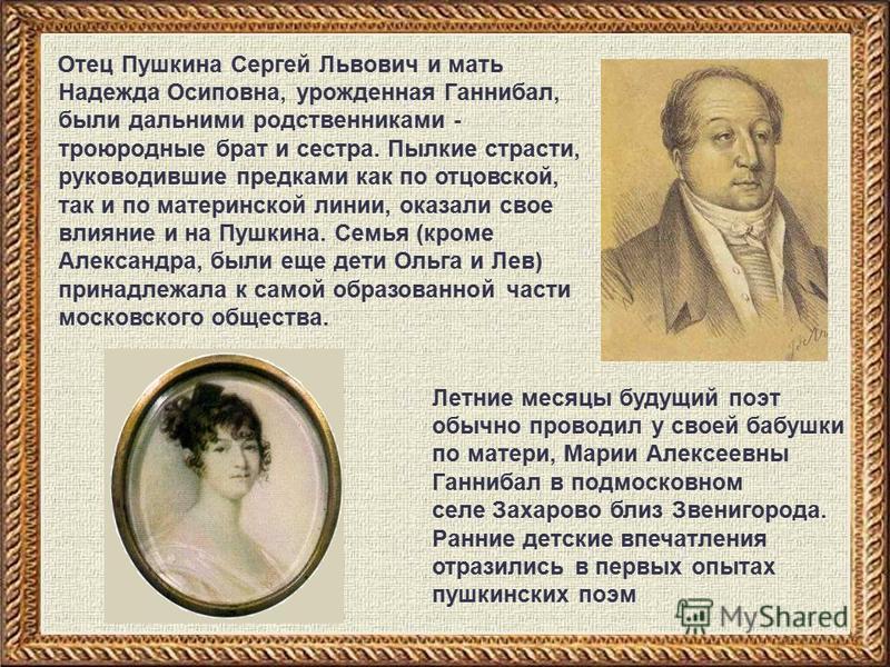 Отец Пушкина Сергей Львович и мать Надежда Осиповна, урожденная Ганнибал, были дальними родственниками - троюродные брат и сестра. Пылкие страсти, руководившие предками как по отцовской, так и по материнской линии, оказали свое влияние и на Пушкина.