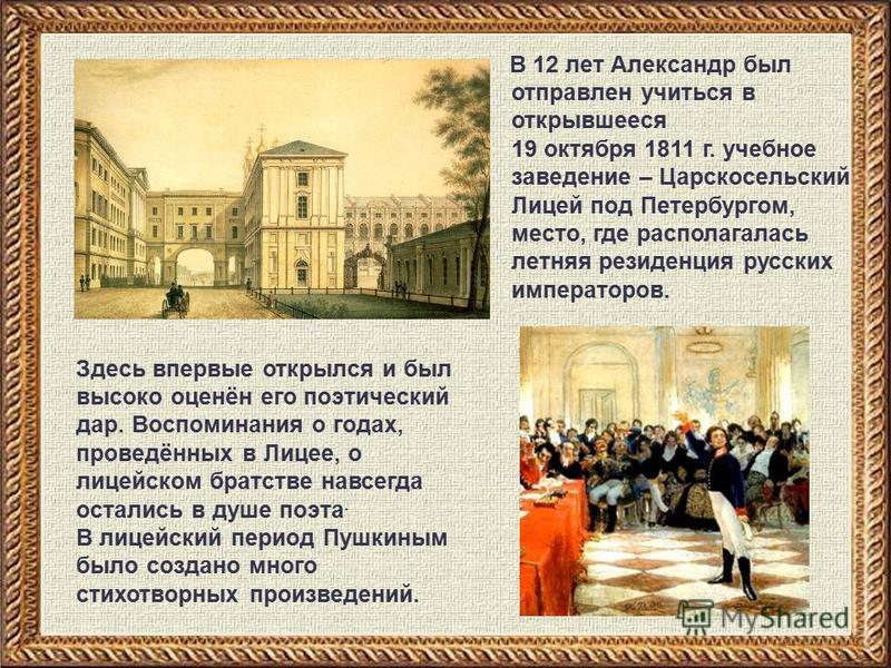 В 12 лет Александр был отправлен учиться в открывшееся 19 октября 1811 г. учебное заведение – Царскосельский Лицей под Петербургом, место, где располагалась летняя резиденция русских императоров. Здесь впервые открылся и был высоко оценён его поэтиче