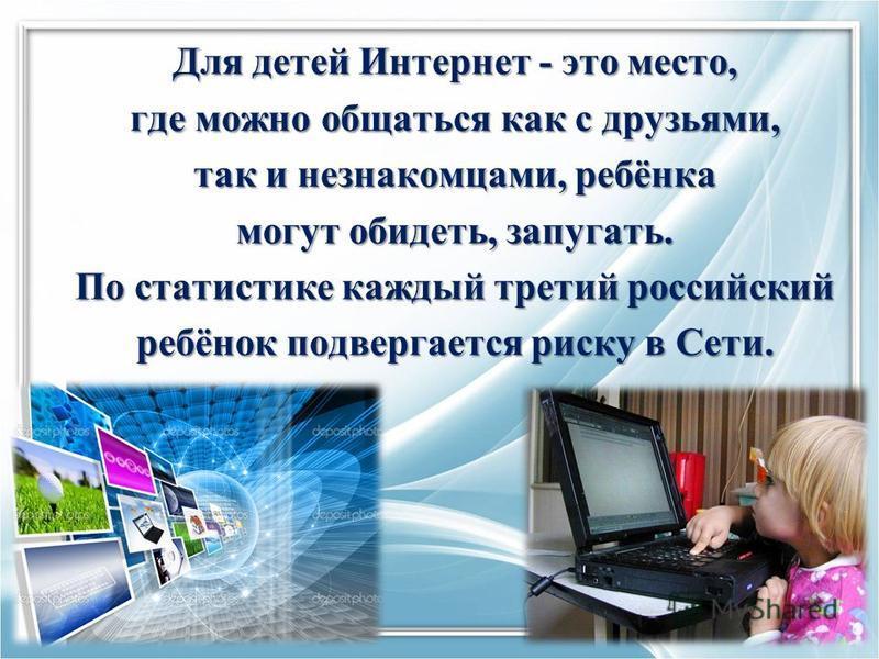 Для детей Интернет - это место, где можно общаться как с друзьями, так и незнакомцами, ребёнка могут обидеть, запугать. По статистике каждый третий российский ребёнок подвергается риску в Сети.
