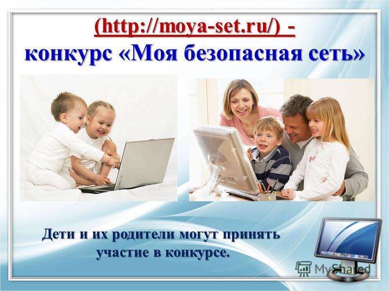 (http://moya-set.ru/) - конкурс «Моя безопасная сеть» Дети и их родители могут принять участие в конкурсе. участие в конкурсе.