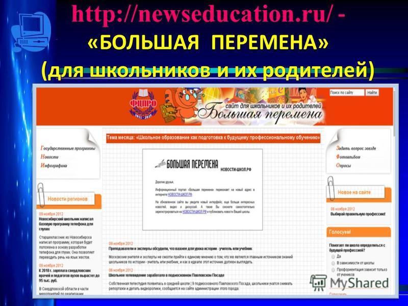 http://newseducation.ru/ - «БОЛЬШАЯ ПЕРЕМЕНА» (для школьников и их родителей)