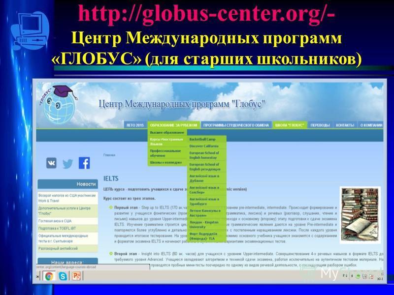 http://globus-center.org/- Центр Международных программ «ГЛОБУС» (для старших школьников)