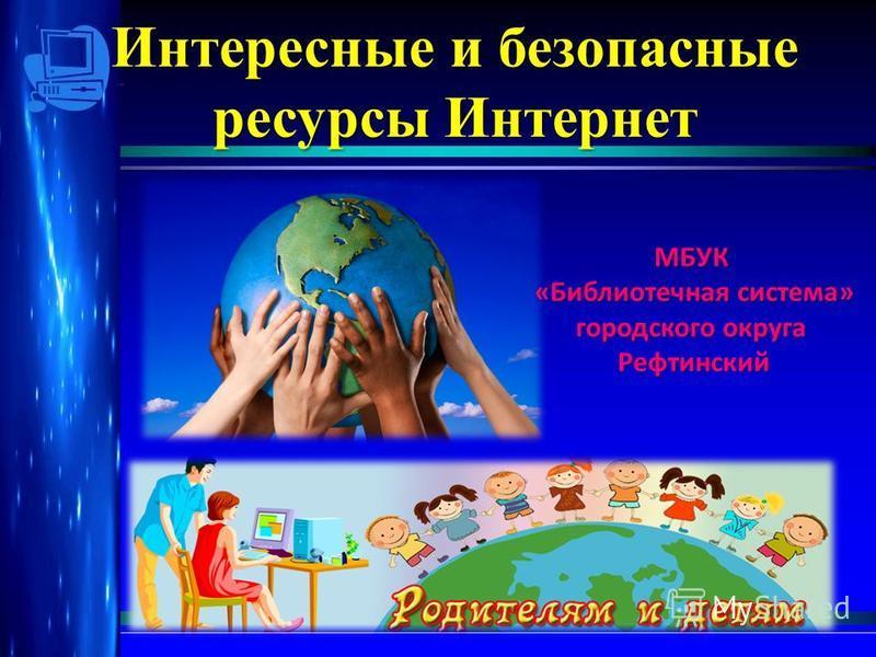 Интересные и безопасные ресурсы Интернет для детей и их родителей МБУК «Библиотечная система» городского округа Рефтинский