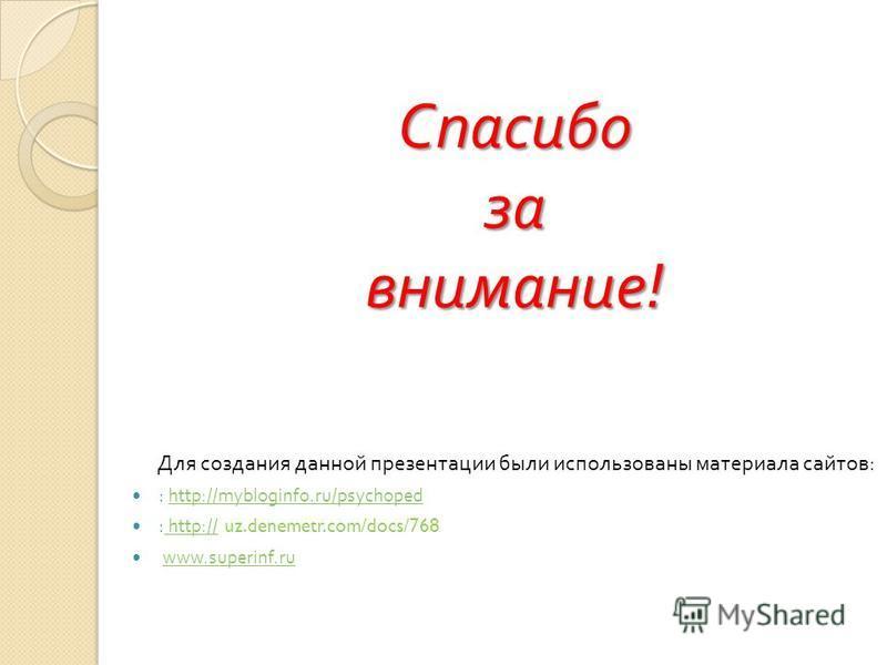 Спасибо за внимание ! Для создания данной презентации были использованы материала сайтов : : http://mybloginfo.ru/psychopedhttp://mybloginfo.ru/psychoped : http:// uz.denemetr.com/docs/768 http:// www.superinf.ru