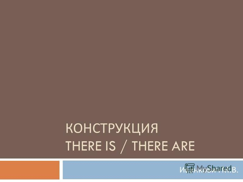 КОНСТРУКЦИЯ THERE IS / THERE ARE Иванкович М. В.