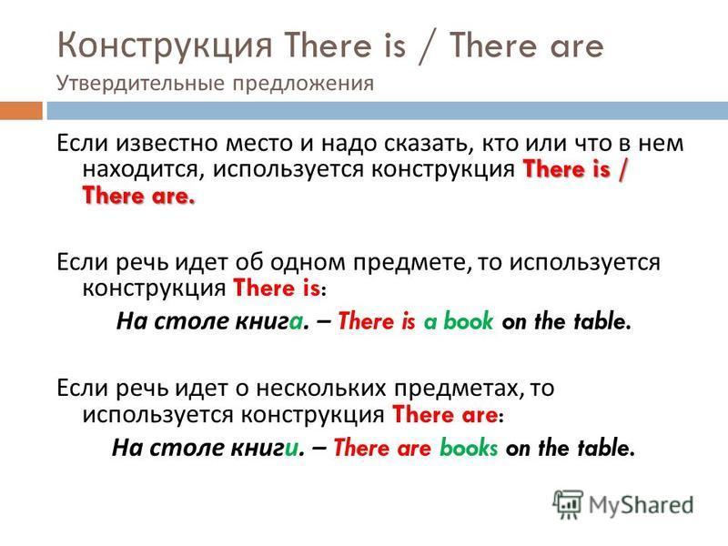 Конструкция There is / There are Утвердительные предложения There is / There are. Если известно место и надо сказать, кто или что в нем находится, используется конструкция There is / There are. Если речь идет об одном предмете, то используется констр