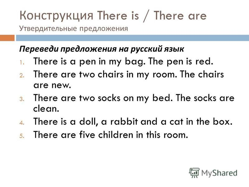 Конструкция There is / There are Утвердительные предложения Переведи предложения на русский язык 1. There is a pen in my bag. The pen is red. 2. There are two chairs in my room. The chairs are new. 3. There are two socks on my bed. The socks are clea