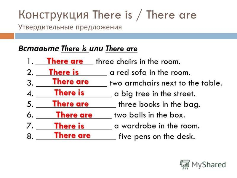 Конструкция There is / There are Утвердительные предложения Вставьте There is или There are 1. _____________ three chairs in the room. 2. ________________ a red sofa in the room. 3. ________________ two armchairs next to the table. 4. _______________