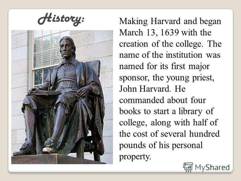 Making Harvard and began March 13, 1639 with the creation of the college. The name of the institution was named for its first major sponsor, the young priest, John Harvard. He commanded about four books to start a library of college, along with half