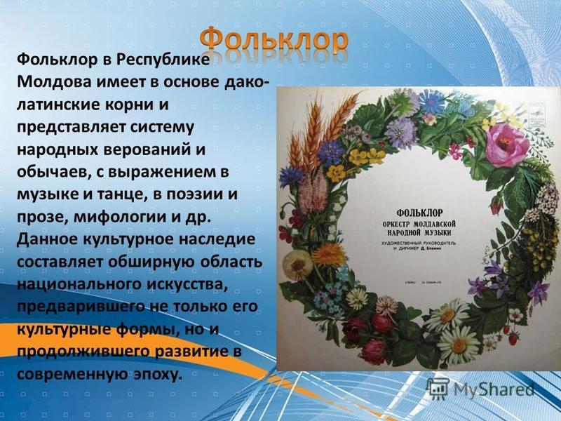 Фольклор в Республике Молдова имеет в основе дако- латинские корни и представляет систему народных верований и обычаев, с выражением в музыке и танце, в поэзии и прозе, мифологии и др. Данное культурное наследие составляет обширную область национальн