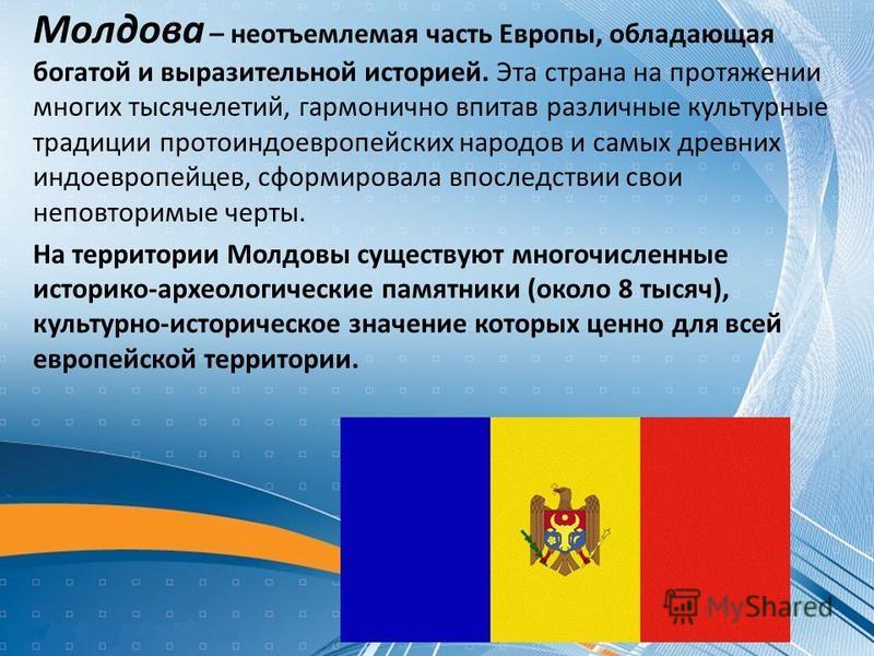 Mолдова – неотъемлемая часть Европы, обладающая богатой и выразительной историей. Эта страна на протяжении многих тысячелетий, гармонично впитав различные культурные традиции протоиндоевропейских народов и самых древних индоевропейцев, сформировала в