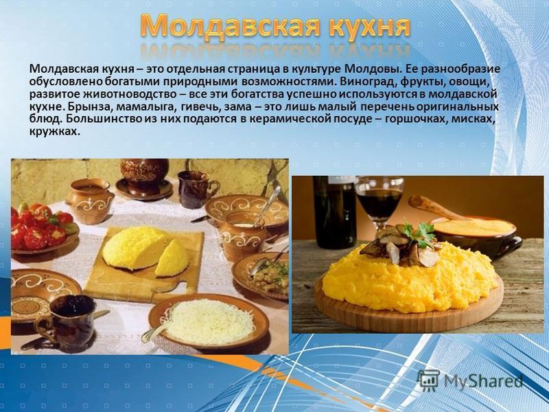 Молдавская кухня – это отдельная страница в культуре Молдовы. Ее разнообразие обусловлено богатыми природными возможностями. Виноград, фрукты, овощи, развитое животноводство – все эти богатства успешно используются в молдавской кухне. Брынза, мамалыг