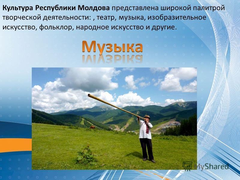 Культура Республики Молдова представлена широкой палитрой творческой деятельности:, театр, музыка, изобразительное искусство, фольклор, народное искусство и другие.