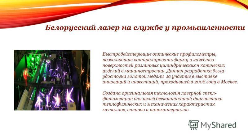Белорусский лазер на службе у промышленности Быстродействующие оптические профилометры, позволяющие контролировать форму и качество поверхностей различных цилиндрических н конических изделий в машиностроении. Данная разработка была удостоена золотой