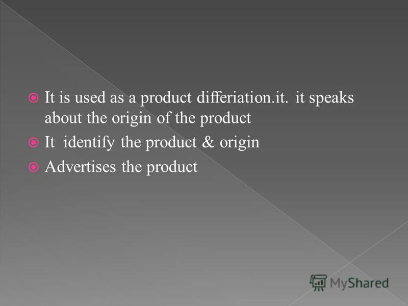 It is used as a product differiation.it. it speaks about the origin of the product It identify the product & origin Advertises the product