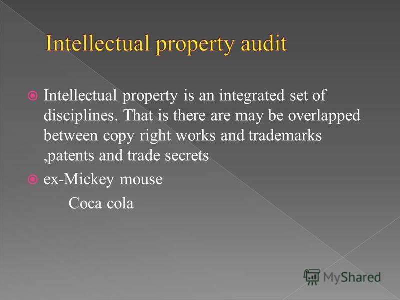 Intellectual property is an integrated set of disciplines. That is there are may be overlapped between copy right works and trademarks,patents and trade secrets ex-Mickey mouse Coca cola