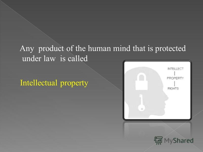 Any product of the human mind that is protected under law is called Intellectual property