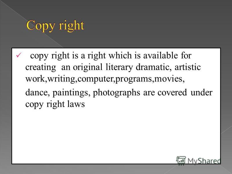 copy right is a right which is available for creating an original literary dramatic, artistic work,writing,computer,programs,movies, dance, paintings, photographs are covered under copy right laws