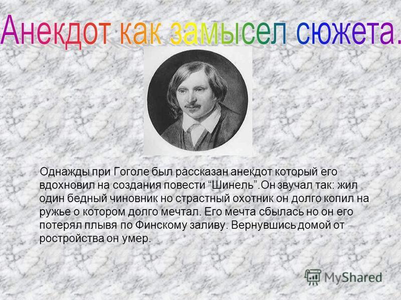 Однажды при Гоголе был рассказан анекдот который его вдохновил на создания повести Шинель.Он звучал так: жил один бедный чиновник но страстный охотник он долго копил на ружье о котором долго мечтал. Его мечта сбылась но он его потерял плывя по Финско