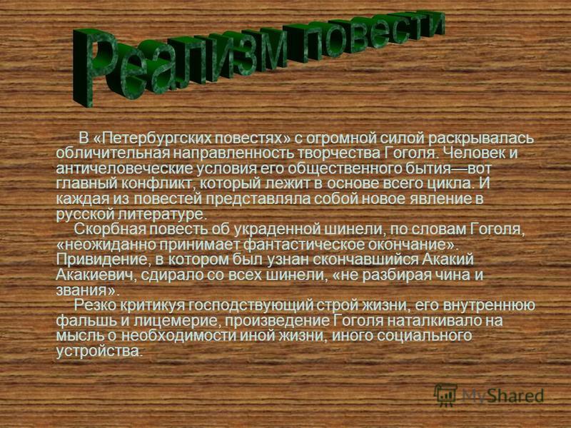 В «Петербургских повестях» с огромной силой раскрывалась обличительная направленность творчества Гоголя. Человек и античеловеческие условия его общественного бытия вот главный конфликт, который лежит в основе всего цикла. И каждая из повестей предста
