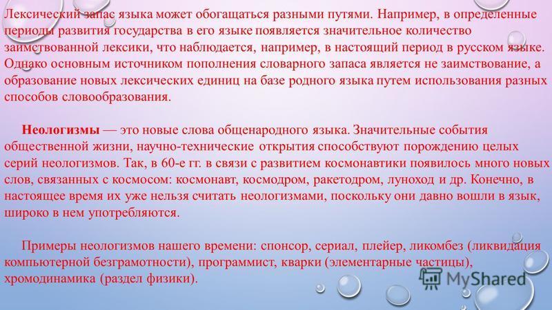 Лексический запас языка может обогащаться разными путями. Например, в определенные периоды развития государства в его языке появляется значительное количество заимствованной лексики, что наблюдается, например, в настоящий период в русском языке. Одна