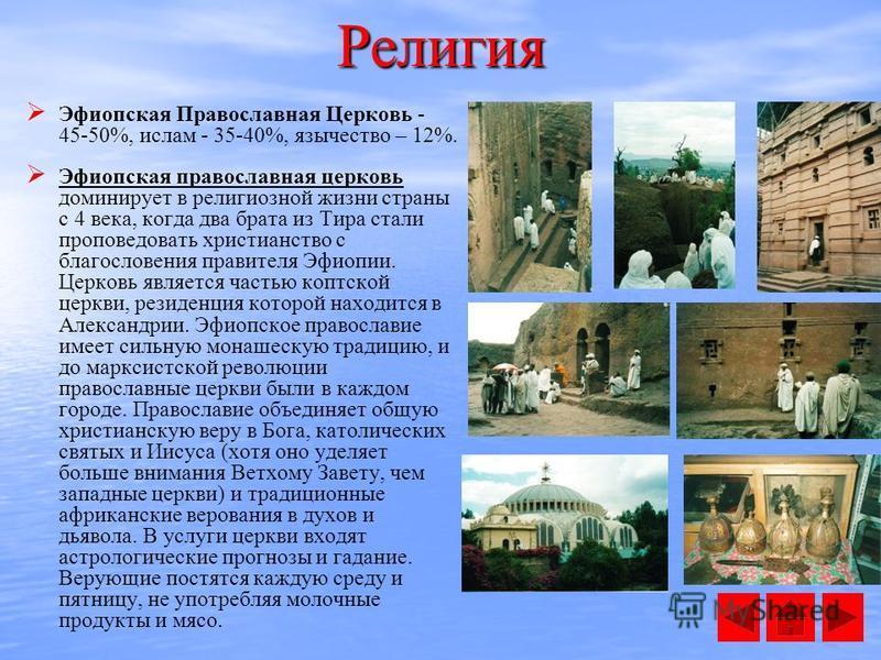 Эфиопская Православная Церковь - 45-50%, ислам - 35-40%, язычество – 12%. Эфиопская православная церковь доминирует в религиозной жизни страны с 4 века, когда два брата из Тира стали проповедовать христианство с благословения правителя Эфиопии. Церко