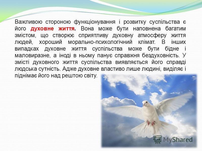 Важливою стороною функціонування і розвитку суспільства є його духовне життя. Вона може бути наповнена багатим змістом, що створює сприятливу духовну атмосферу життя людей, хороший морально-психологічний клімат. В інших випадках духовне життя суспіль