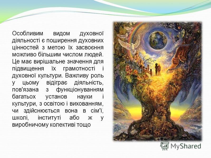 Особливим видом духовної діяльності є поширення духовних цінностей з метою їх засвоєння можливо більшим числом людей. Це має вирішальне значення для підвищення їх грамотності і духовної культури. Важливу роль у цьому відіграє діяльність, пов'язана з
