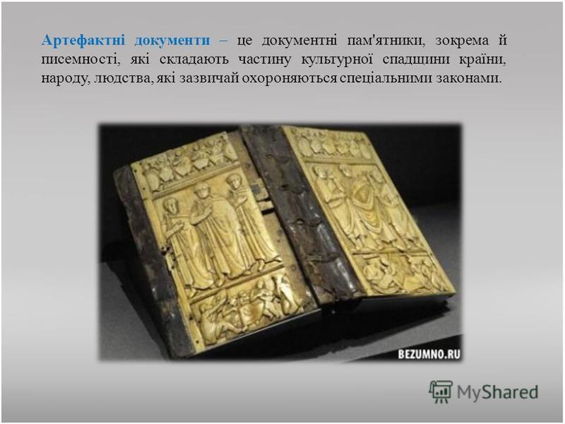Артефактні документи – це документні пам'ятники, зокрема й писемності, які складають частину культурної спадщини країни, народу, людства, які зазвичай охороняються спеціальними законами.