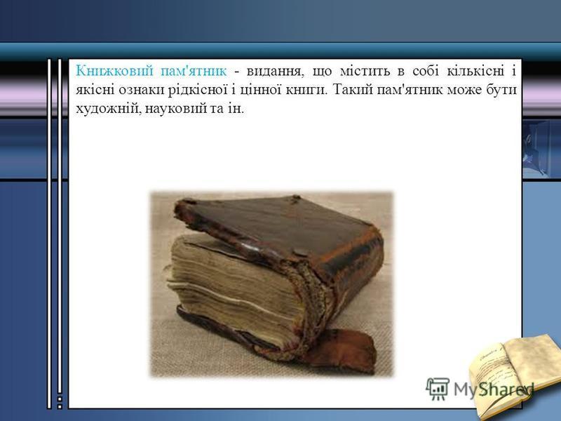 Книжковий пам'ятник - видання, що містить в собі кількісні і якісні ознаки рідкісної і цінної книги. Такий пам'ятник може бути художній, науковий та ін.