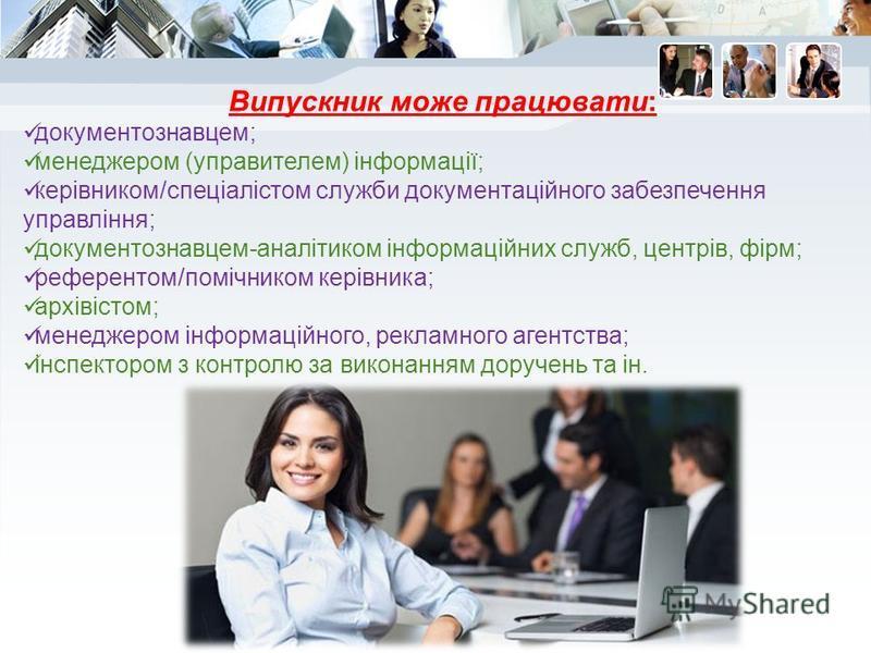 Випускник може працювати: документознавцем; менеджером (управителем) інформації; керівником/спеціалістом служби документаційного забезпечення управління; документознавцем-аналітиком інформаційних служб, центрів, фірм; референтом/помічником керівника;