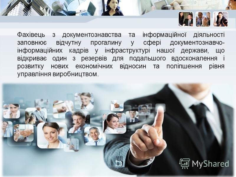 Фахівець з документознавства та інформаційної діяльності заповнює відчутну прогалину у сфері документознавчо- інформаційних кадрів у інфраструктурі нашої держави, що відкриває один з резервів для подальшого вдосконалення і розвитку нових економічних