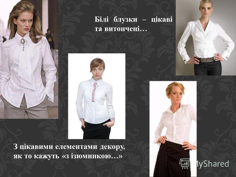 З цікавими елементами декору, як то кажуть «з ізюминкою…» Білі блузки – цікаві та витончені…