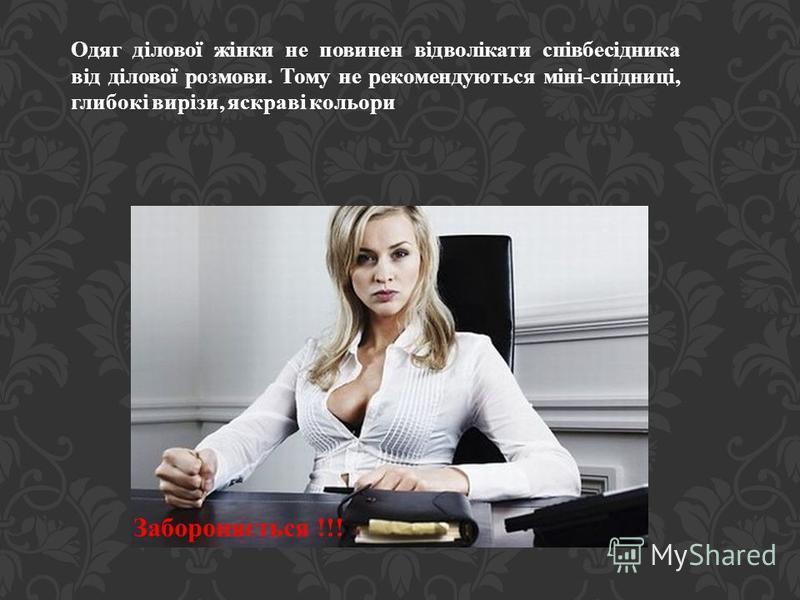 Забороняється !!! Одяг ділової жінки не повинен відволікати співбесідника від ділової розмови. Тому не рекомендуються міні-спідниці, глибокі вирізи, яскраві кольори