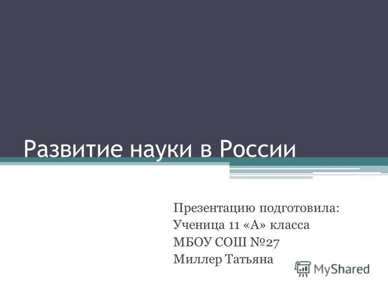 Развитие науки в России Презентацию подготовила: Ученица 11 «А» класса МБОУ СОШ 27 Миллер Татьяна