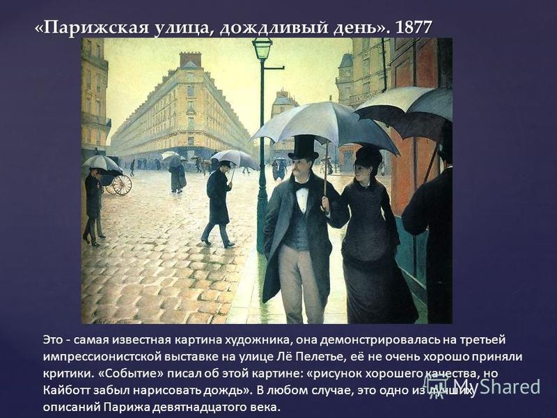 «Парижская улица, дождливый день». 1877 «Парижская улица, дождливый день». 1877 Это - самая известная картина художника, она демонстрировалась на третьей импрессионистской выставке на улице Лё Пелетье, её не очень хорошо приняли критики. «Событие» пи