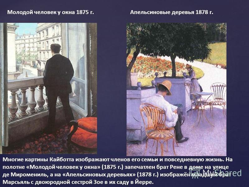 Молодой человек у окна 1875 г. Апельсиновые деревья 1878 г. Многие картины Кайботта изображают членов его семьи и повседневную жизнь. На полотне «Молодой человек у окна» (1875 г.) запечатлен брат Рене в доме на улице де Миромениль, а на «Апельсиновых